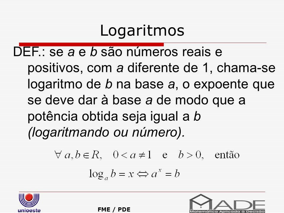 Logaritmos FME / PDE DEF.: se a e b são números reais e positivos, com a diferente de 1, chama-se logaritmo de b na base a, o expoente que se deve dar