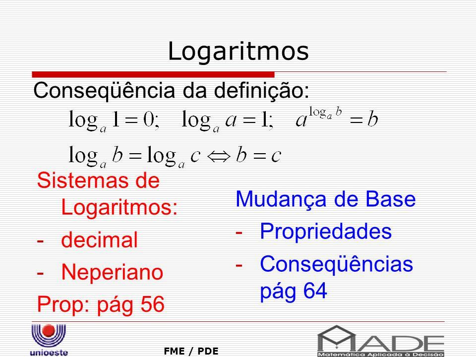 Logaritmos FME / PDE Sistemas de Logaritmos: -decimal -Neperiano Prop: pág 56 Conseqüência da definição: Mudança de Base -Propriedades -Conseqüências