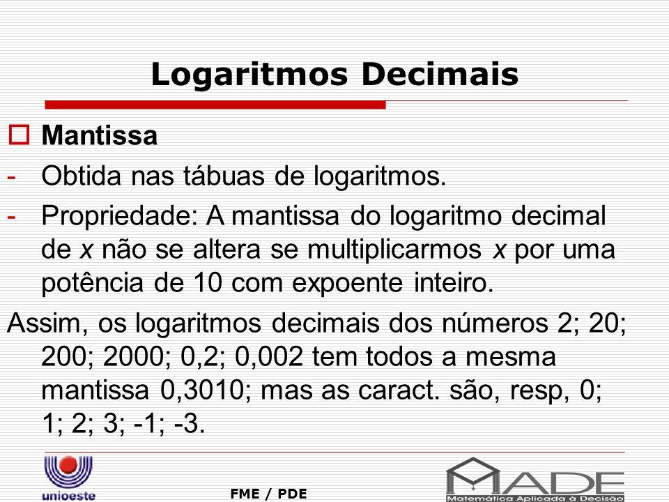 Logaritmos Decimais FME / PDE Mantissa -Obtida nas tábuas de logaritmos. -Propriedade: A mantissa do logaritmo decimal de x não se altera se multiplic