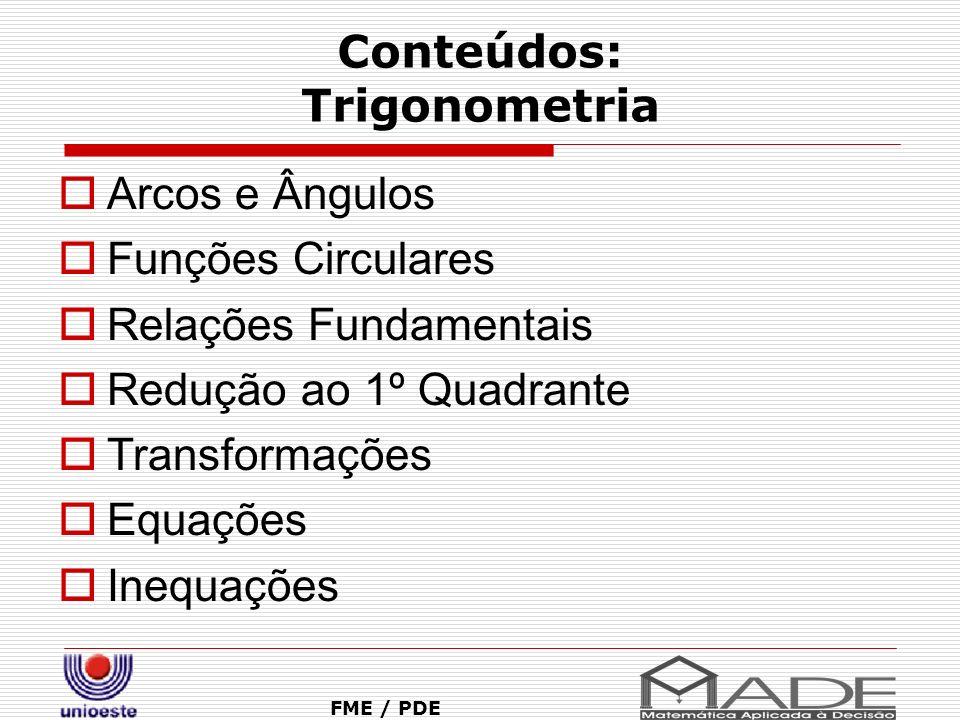 Conteúdos: Trigonometria FME / PDE Arcos e Ângulos Funções Circulares Relações Fundamentais Redução ao 1º Quadrante Transformações Equações Inequações
