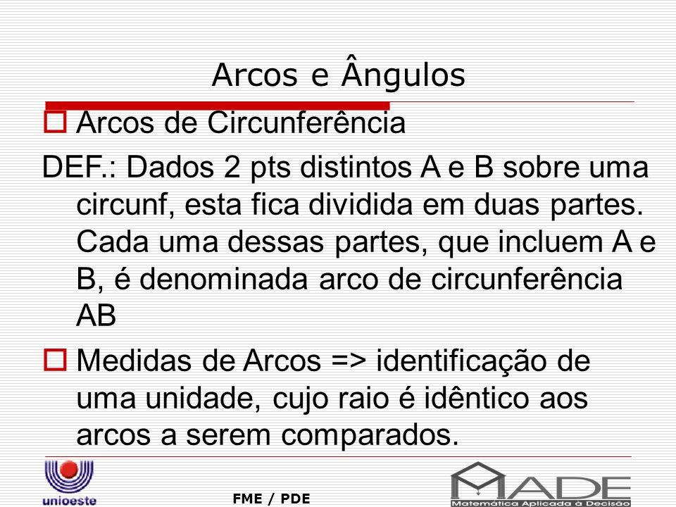 Arcos e Ângulos FME / PDE Arcos de Circunferência DEF.: Dados 2 pts distintos A e B sobre uma circunf, esta fica dividida em duas partes. Cada uma des