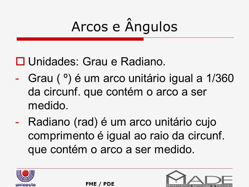 Arcos e Ângulos FME / PDE Unidades: Grau e Radiano. -Grau ( º) é um arco unitário igual a 1/360 da circunf. que contém o arco a ser medido. -Radiano (