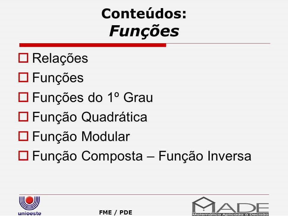 Conteúdos: Funções FME / PDE Relações Funções Funções do 1º Grau Função Quadrática Função Modular Função Composta – Função Inversa