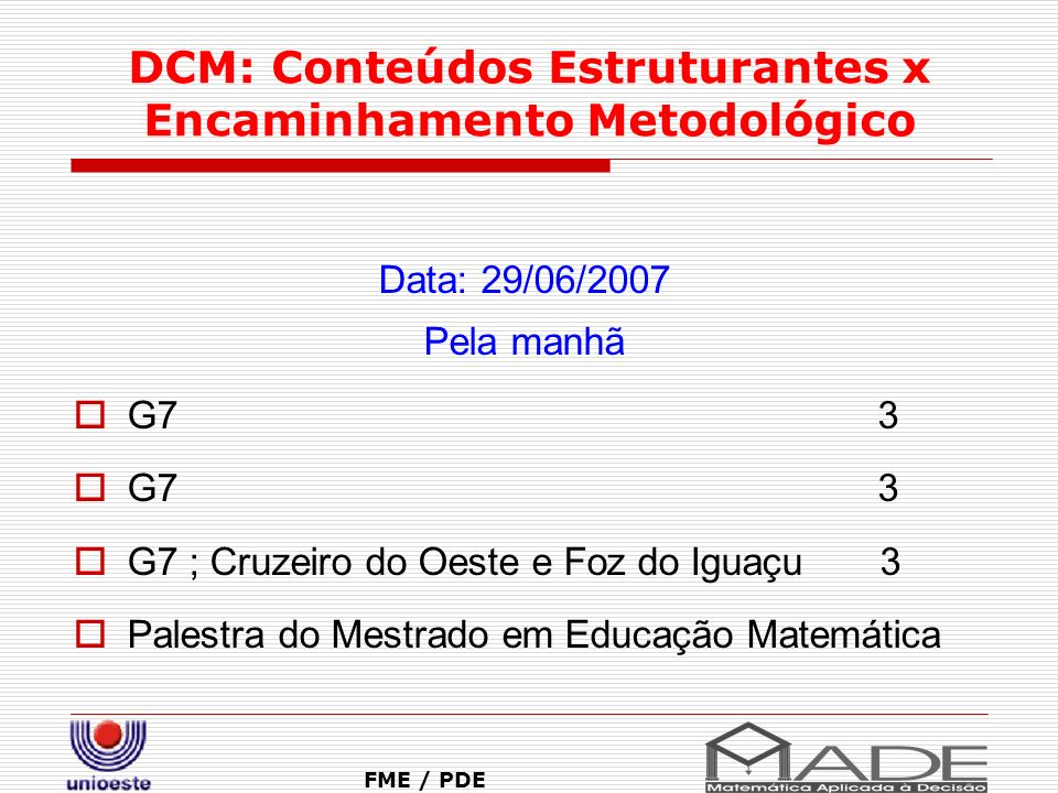 DCM: Conteúdos Estruturantes x Encaminhamento Metodológico FME / PDE Data: 29/06/2007 Pela manhã G7 3 G7 ; Cruzeiro do Oeste e Foz do Iguaçu 3 Palestr