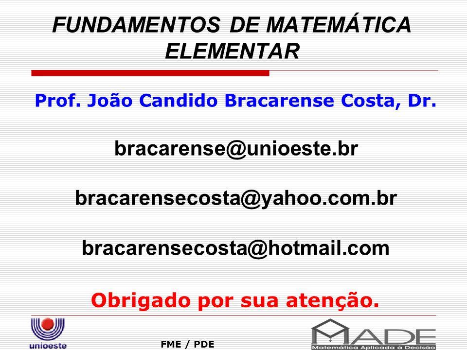 FUNDAMENTOS DE MATEMÁTICA ELEMENTAR Obrigado por sua atenção. FME / PDE Prof. João Candido Bracarense Costa, Dr. bracarense@unioeste.br bracarensecost