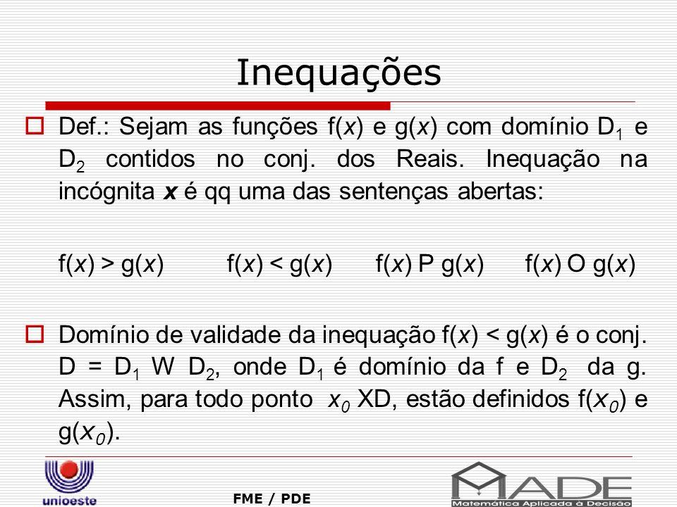 Inequações Def.: Sejam as funções f(x) e g(x) com domínio D 1 e D 2 contidos no conj. dos Reais. Inequação na incógnita x é qq uma das sentenças abert