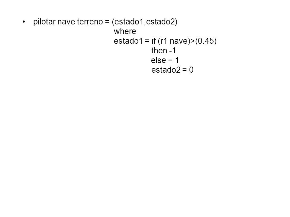 pilotar nave terreno = (estado1,estado2) where estado1 = if (r1 nave)>(0.45) then -1 else = 1 estado2 = 0