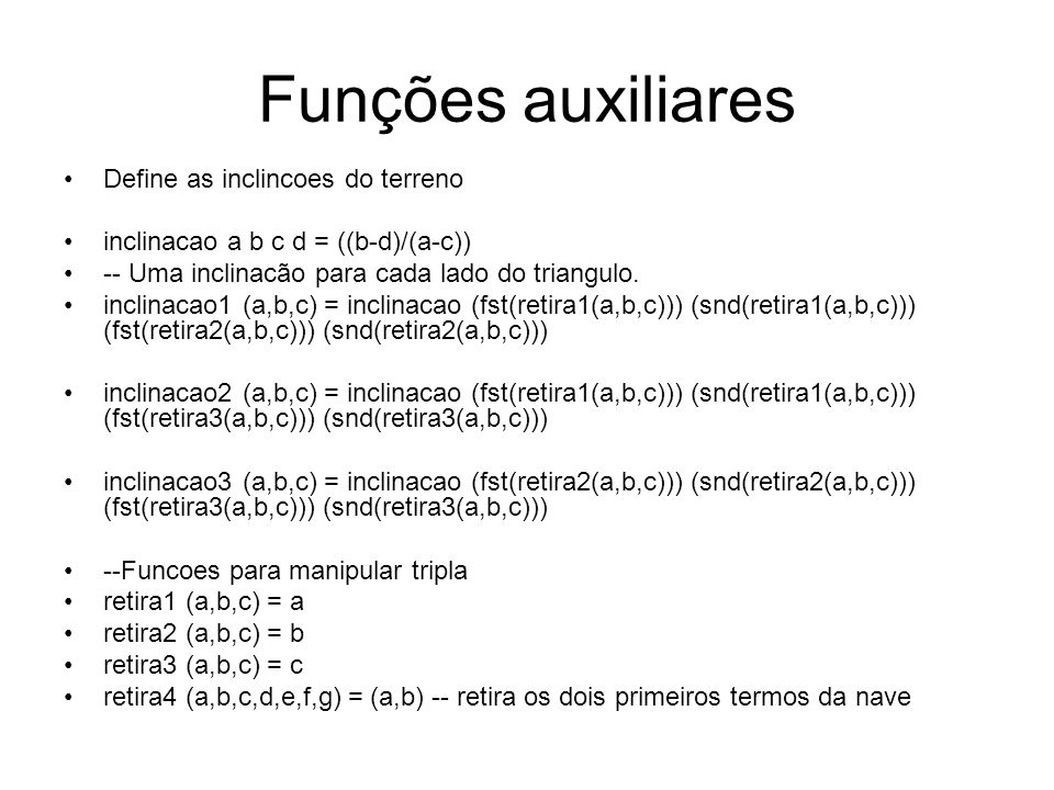 Funções auxiliares Define as inclincoes do terreno inclinacao a b c d = ((b-d)/(a-c)) -- Uma inclinacão para cada lado do triangulo. inclinacao1 (a,b,