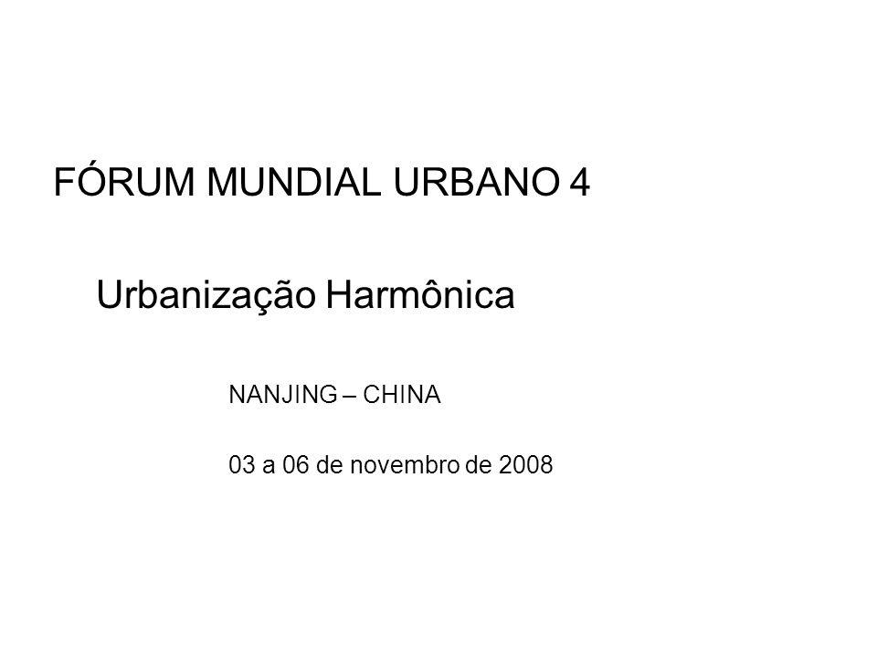 FÓRUM MUNDIAL URBANO 4 Urbanização Harmônica NANJING – CHINA 03 a 06 de novembro de 2008