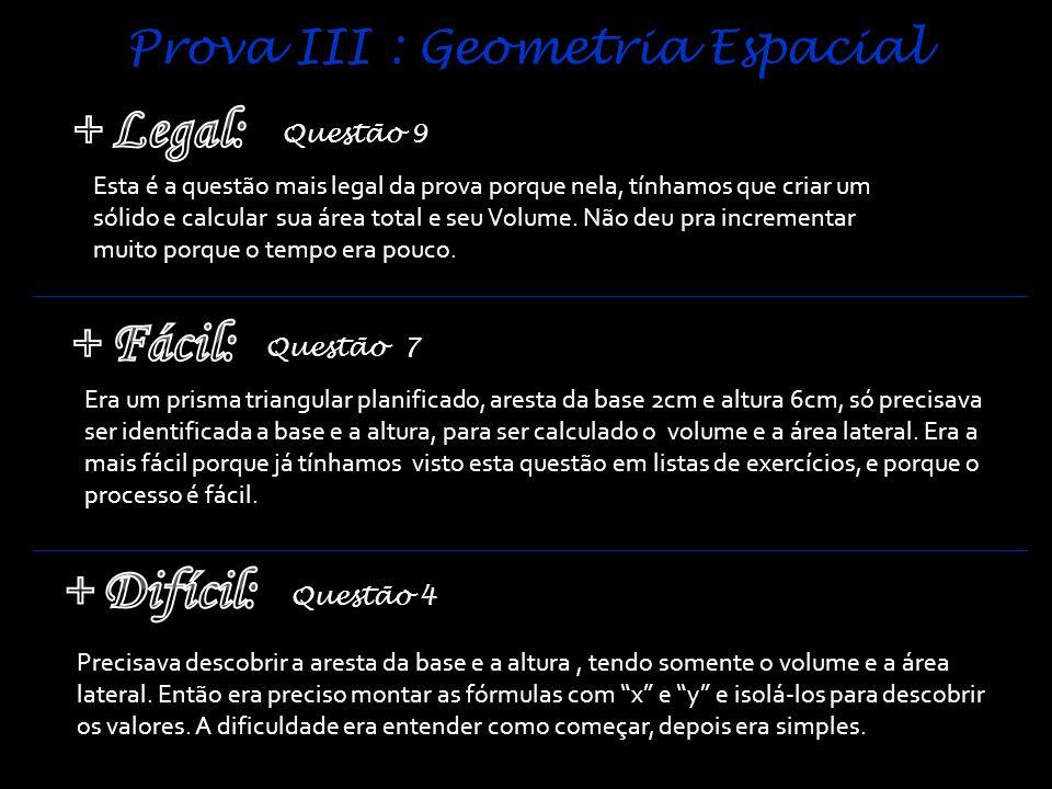 Prova III : Geometria Espacial Questão 9 Questão 7 Questão 4 Esta é a questão mais legal da prova porque nela, tínhamos que criar um sólido e calcular