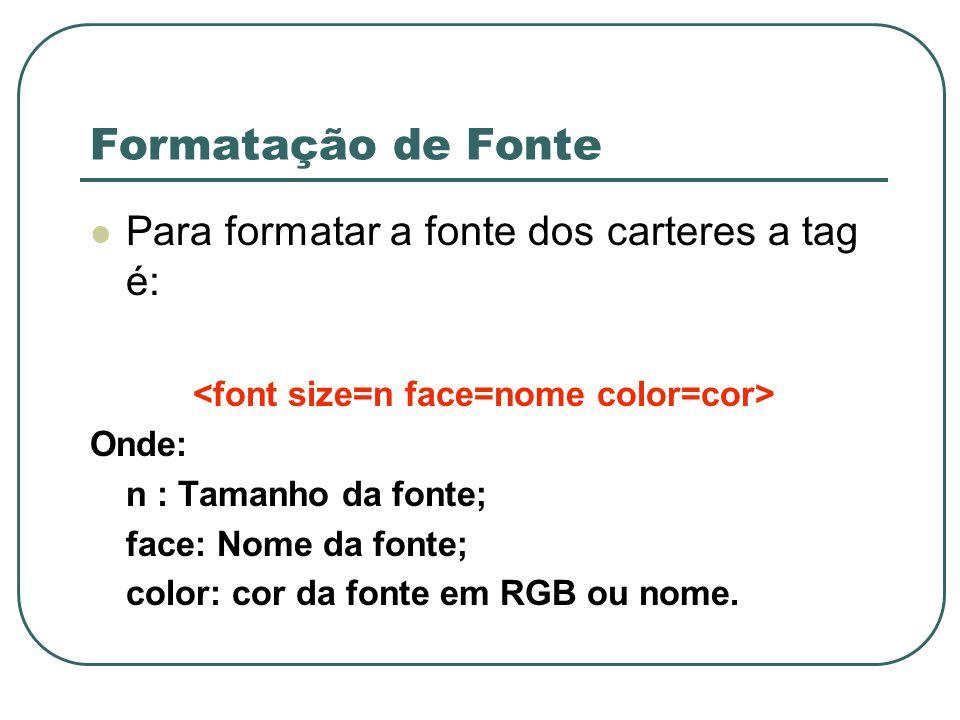 Formatação de Fonte Para formatar a fonte dos carteres a tag é: Onde: n : Tamanho da fonte; face: Nome da fonte; color: cor da fonte em RGB ou nome.