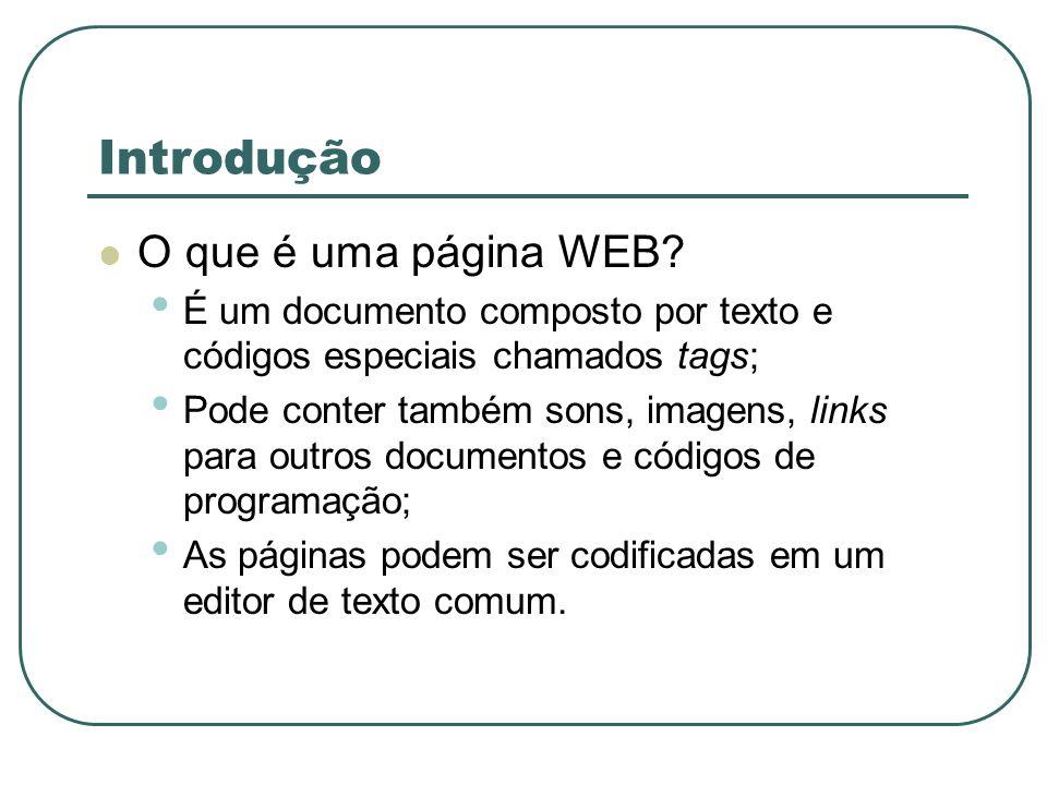Introdução O que é uma página WEB? É um documento composto por texto e códigos especiais chamados tags; Pode conter também sons, imagens, links para o