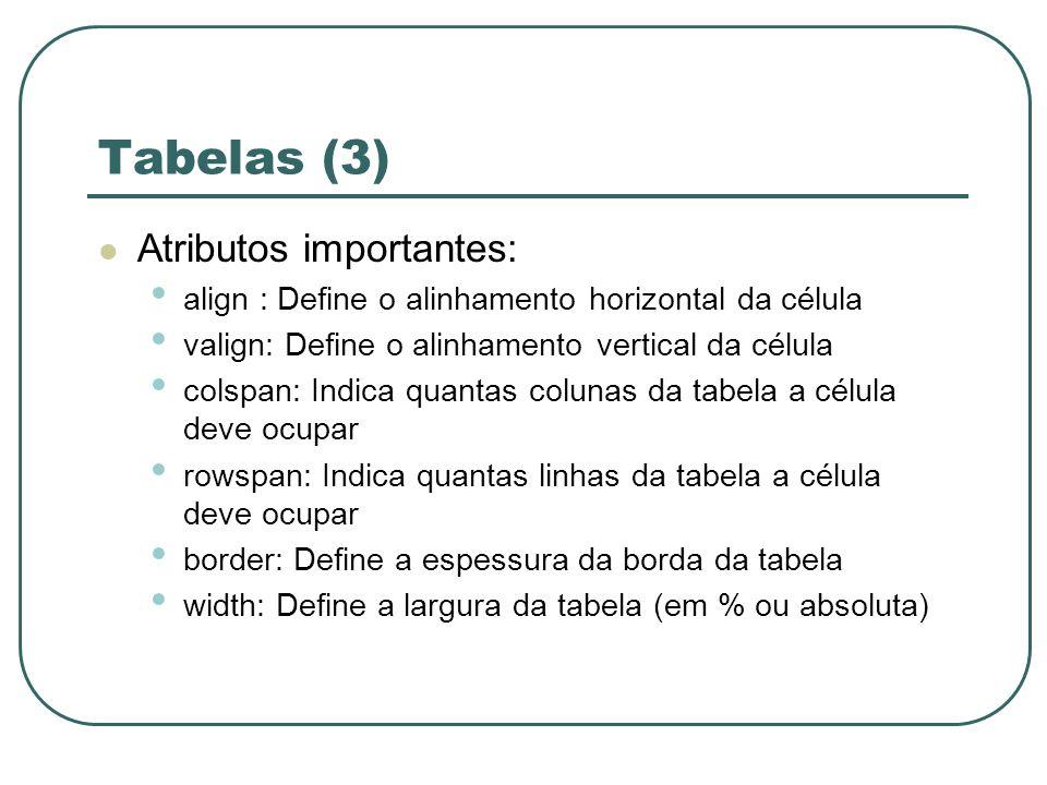 Tabelas (3) Atributos importantes: align : Define o alinhamento horizontal da célula valign: Define o alinhamento vertical da célula colspan: Indica q
