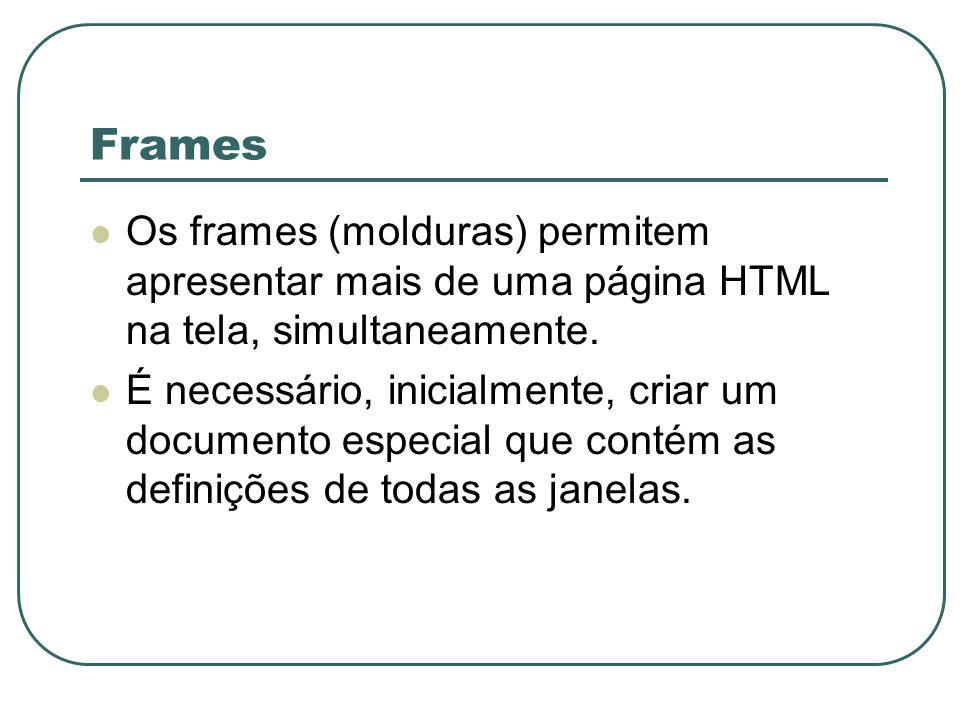 Frames Os frames (molduras) permitem apresentar mais de uma página HTML na tela, simultaneamente. É necessário, inicialmente, criar um documento espec