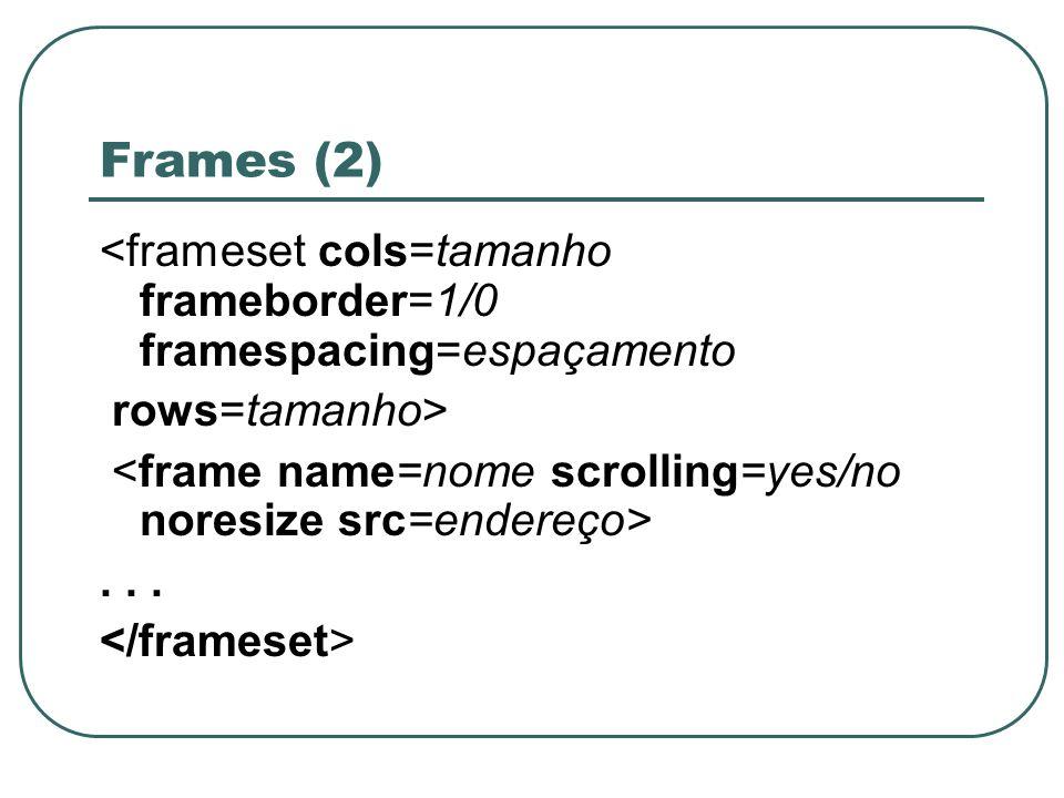 Frames (2) <frameset cols=tamanho frameborder=1/0 framespacing=espaçamento rows=tamanho>...