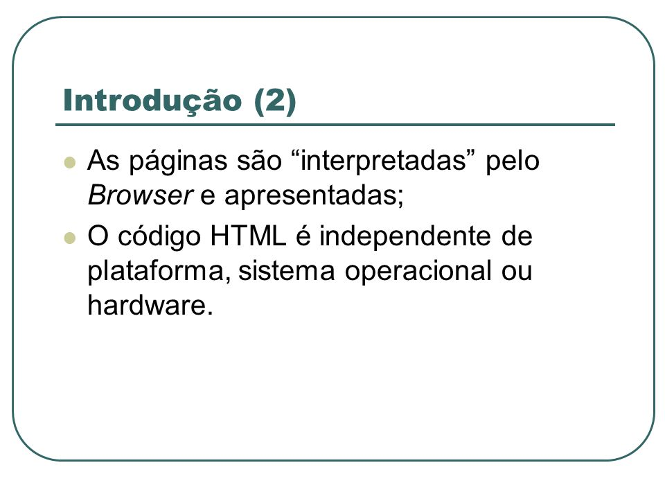 Introdução (2) As páginas são interpretadas pelo Browser e apresentadas; O código HTML é independente de plataforma, sistema operacional ou hardware.