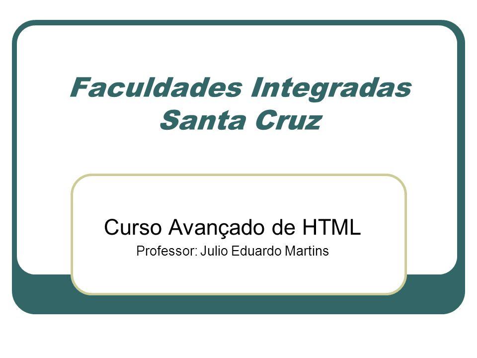 Faculdades Integradas Santa Cruz Curso Avançado de HTML Professor: Julio Eduardo Martins