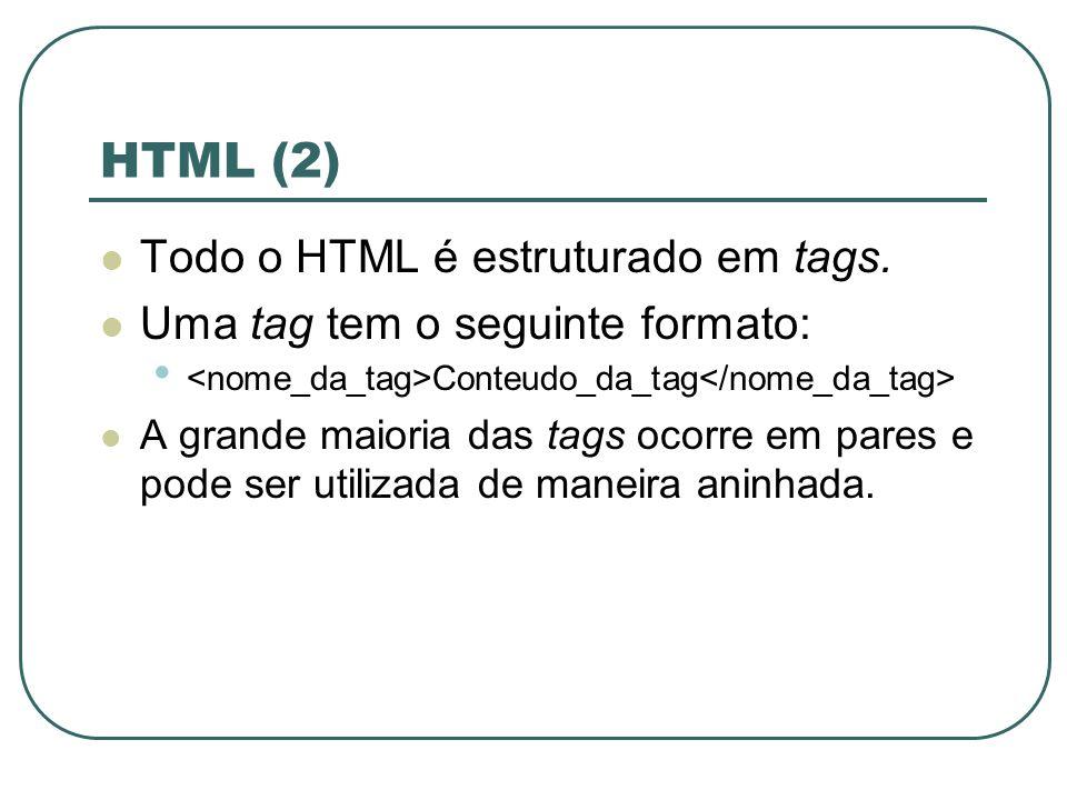 HTML (2) Todo o HTML é estruturado em tags. Uma tag tem o seguinte formato: Conteudo_da_tag A grande maioria das tags ocorre em pares e pode ser utili