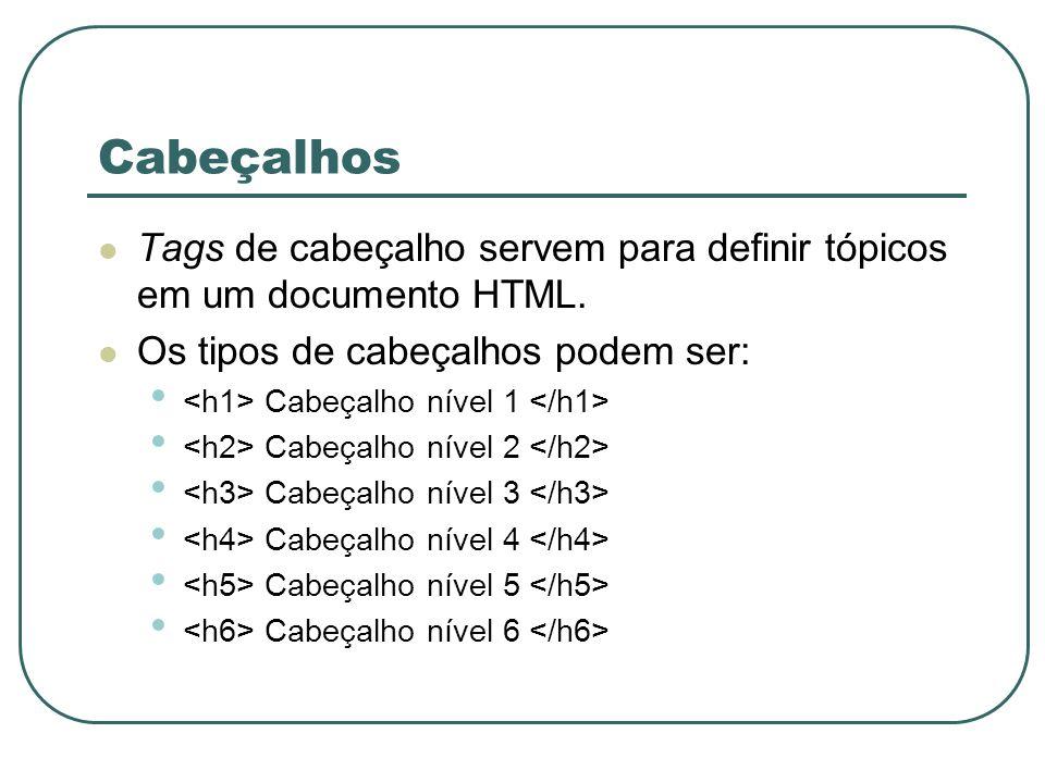 Cabeçalhos Tags de cabeçalho servem para definir tópicos em um documento HTML. Os tipos de cabeçalhos podem ser: Cabeçalho nível 1 Cabeçalho nível 2 C