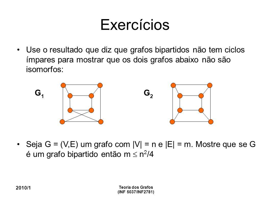 Exercícios Use o resultado que diz que grafos bipartidos não tem ciclos ímpares para mostrar que os dois grafos abaixo não são isomorfos: Seja G = (V,E) um grafo com |V| = n e |E| = m.