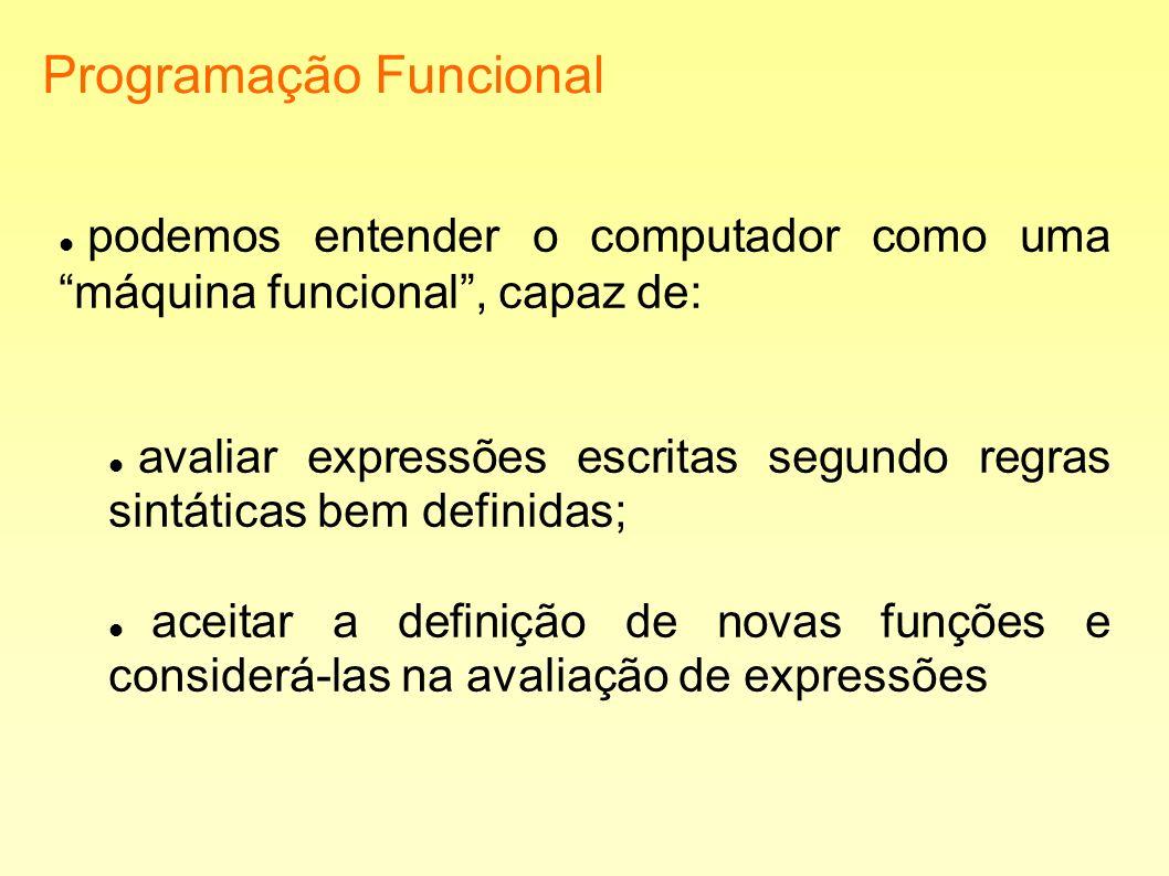 Programação Funcional podemos entender o computador como uma máquina funcional, capaz de: avaliar expressões escritas segundo regras sintáticas bem de