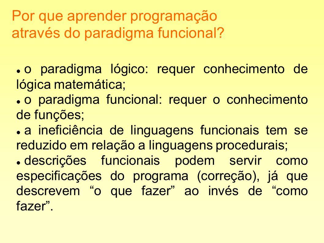 Por que aprender programação através do paradigma funcional? o paradigma lógico: requer conhecimento de lógica matemática; o paradigma funcional: requ