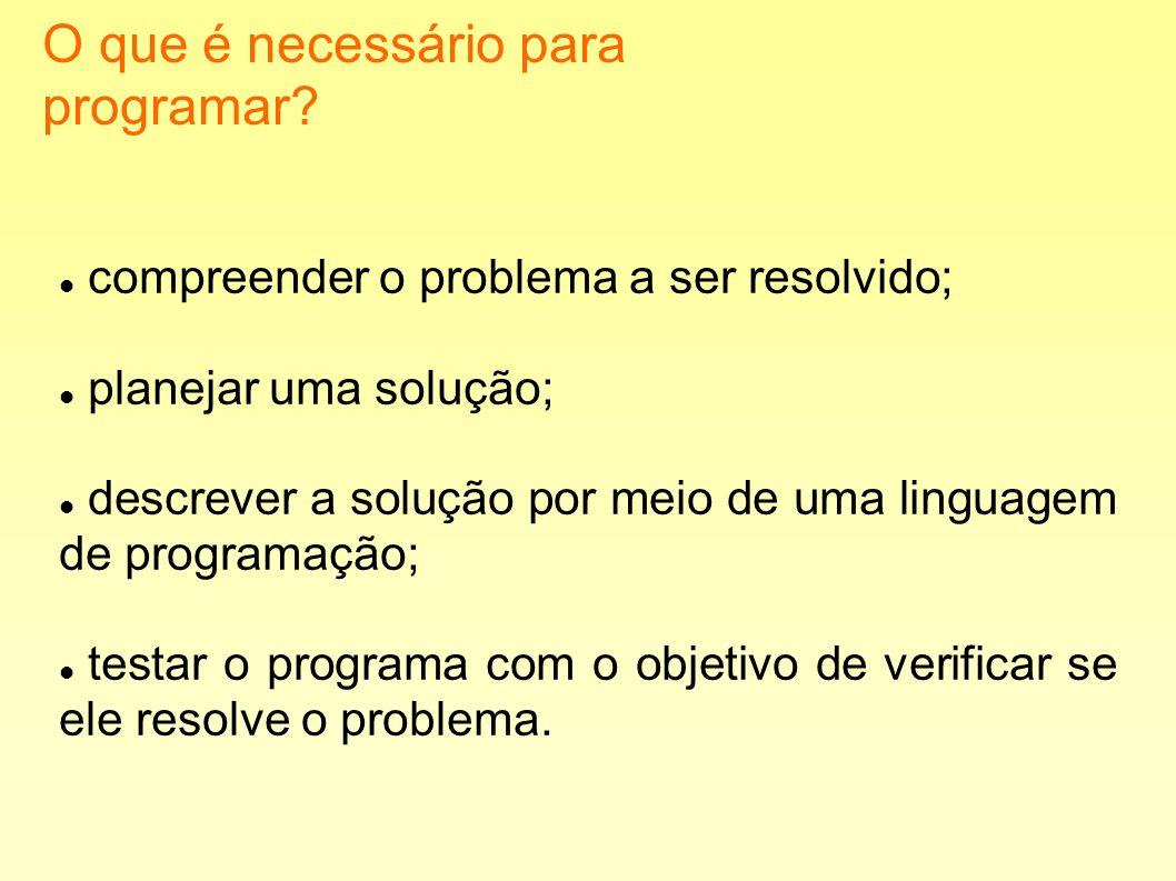 O que é necessário para programar? compreender o problema a ser resolvido; planejar uma solução; descrever a solução por meio de uma linguagem de prog