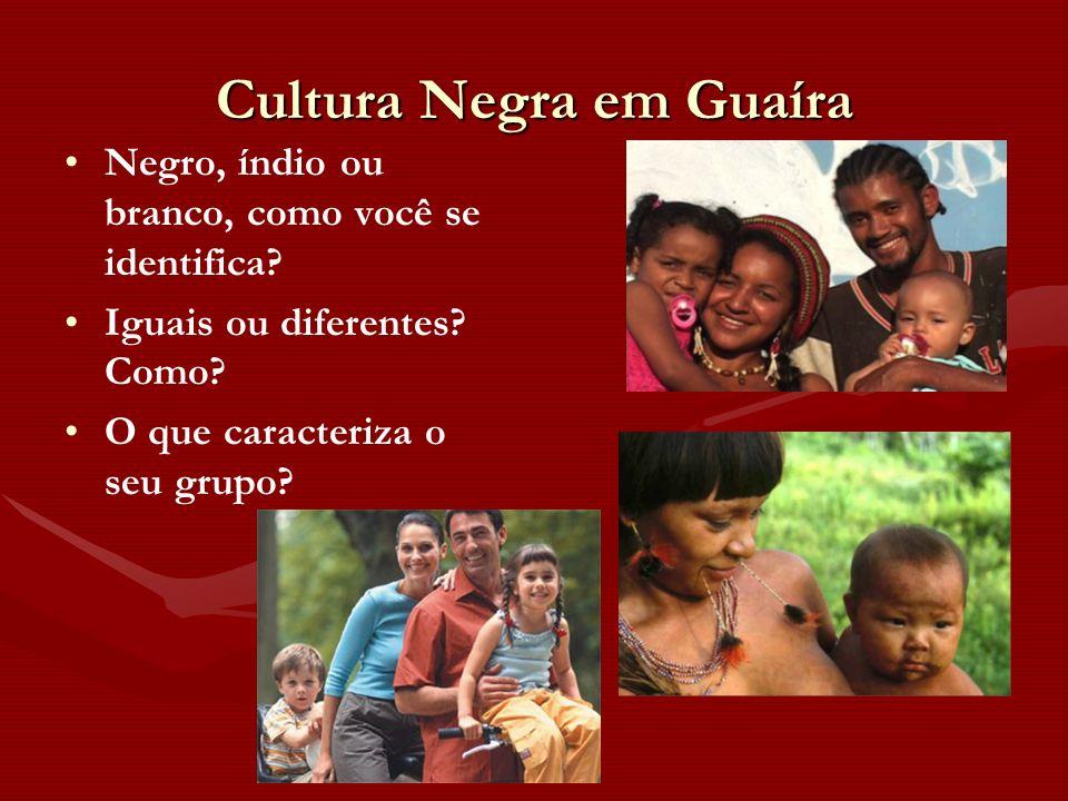 Cultura Negra em Guaíra Negro, índio ou branco, como você se identifica? Iguais ou diferentes? Como? O que caracteriza o seu grupo?