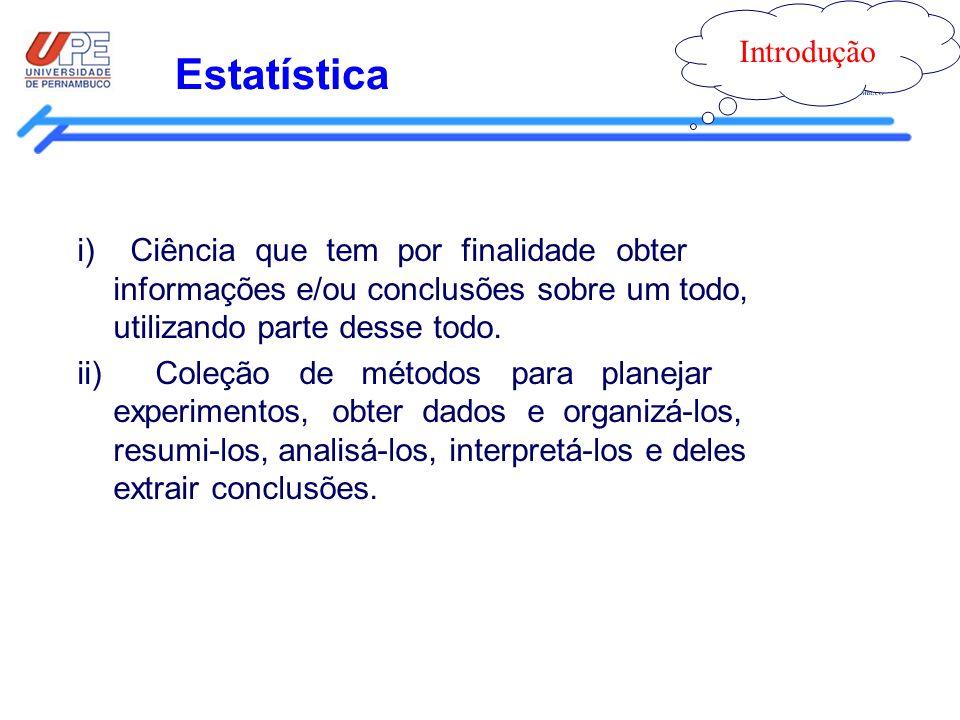 Estatística Introdução i) Ciência que tem por finalidade obter informações e/ou conclusões sobre um todo, utilizando parte desse todo. ii) Coleção de