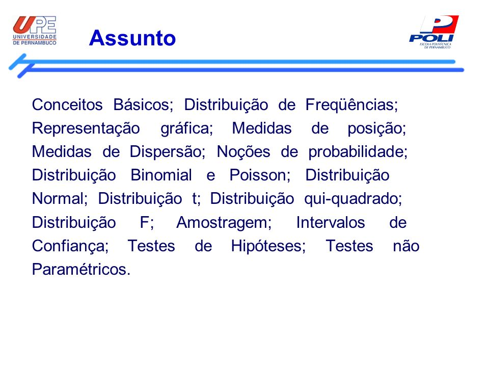 Assunto Conceitos Básicos; Distribuição de Freqüências; Representação gráfica; Medidas de posição; Medidas de Dispersão; Noções de probabilidade; Dist