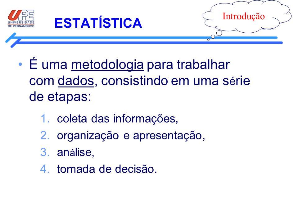 ESTATÍSTICA Introdução É uma metodologia para trabalhar com dados, consistindo em uma s é rie de etapas: 1.coleta das informações, 2.organização e apr