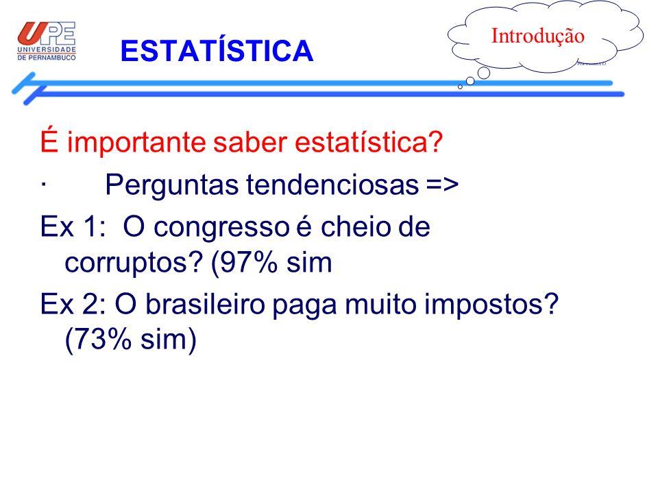 ESTATÍSTICA Introdução É importante saber estatística? · Perguntas tendenciosas => Ex 1: O congresso é cheio de corruptos? (97% sim Ex 2: O brasileiro