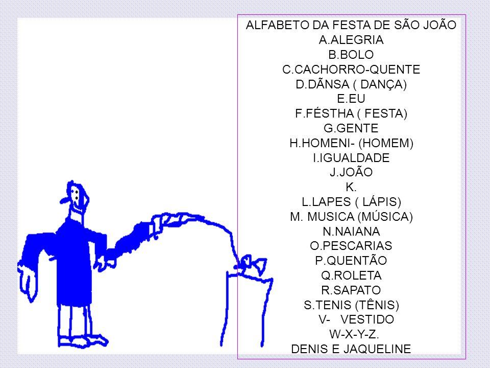 ALFABETO DA FESTA DE SÃO JOÃO A.ALEGRIA B.BOLO C.CACHORRO-QUENTE D.DÃNSA ( DANÇA) E.EU F.FÉSTHA ( FESTA) G.GENTE H.HOMENI- (HOMEM) I.IGUALDADE J.JOÃO