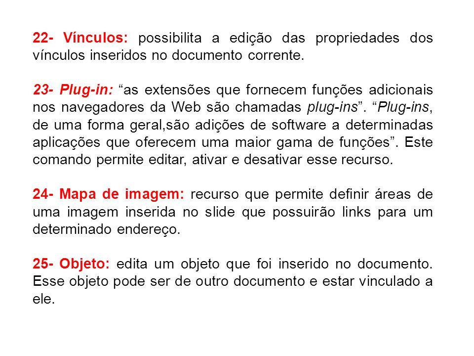 22- Vínculos: possibilita a edição das propriedades dos vínculos inseridos no documento corrente. 23- Plug-in: as extensões que fornecem funções adici