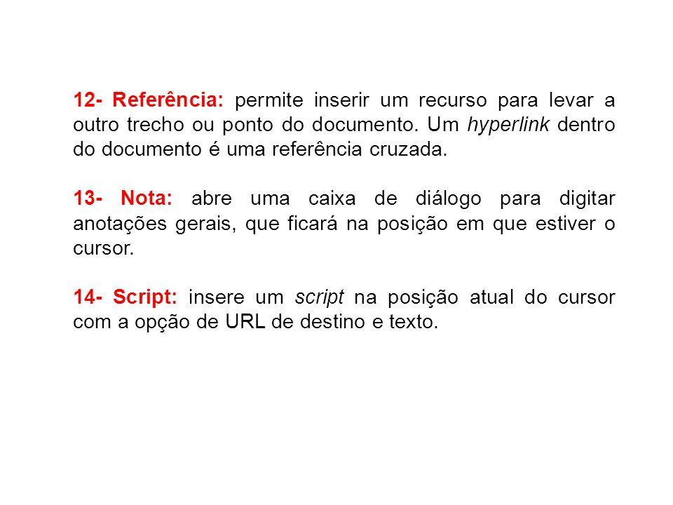 12- Referência: permite inserir um recurso para levar a outro trecho ou ponto do documento. Um hyperlink dentro do documento é uma referência cruzada.