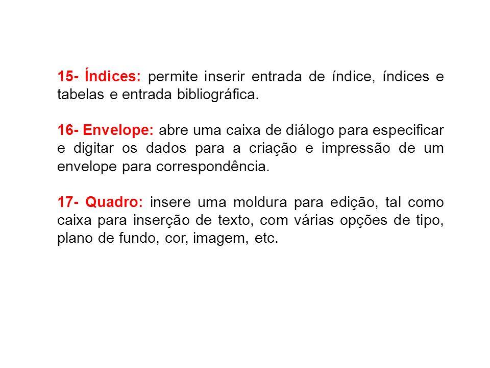 15- Índices: permite inserir entrada de índice, índices e tabelas e entrada bibliográfica. 16- Envelope: abre uma caixa de diálogo para especificar e