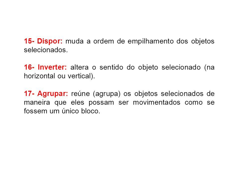 15- Dispor: muda a ordem de empilhamento dos objetos selecionados. 16- Inverter: altera o sentido do objeto selecionado (na horizontal ou vertical). 1