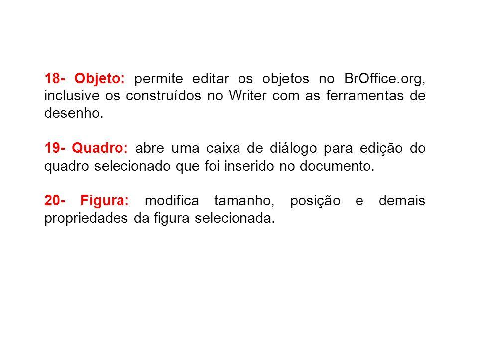 18- Objeto: permite editar os objetos no BrOffice.org, inclusive os construídos no Writer com as ferramentas de desenho. 19- Quadro: abre uma caixa de