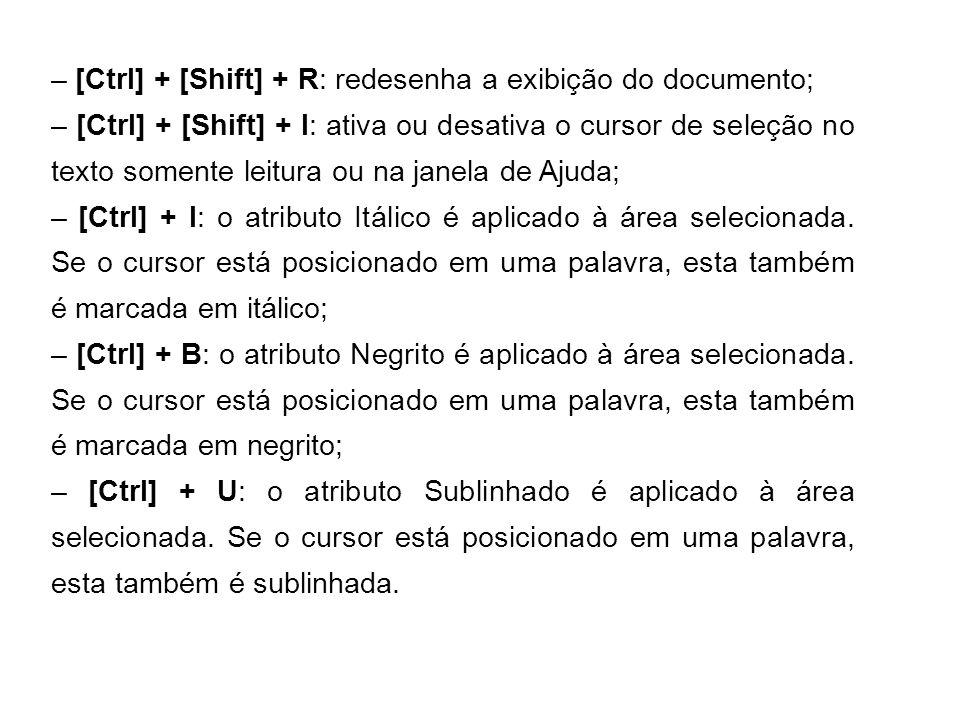 – [Ctrl] + [Shift] + R: redesenha a exibição do documento; – [Ctrl] + [Shift] + I: ativa ou desativa o cursor de seleção no texto somente leitura ou n