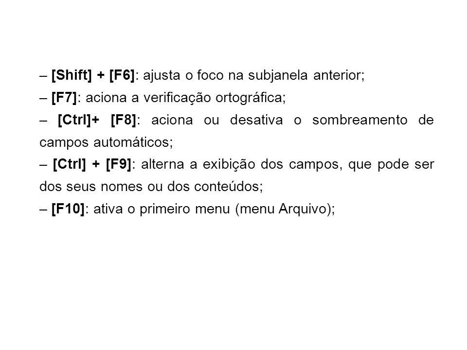 – [Shift] + [F6]: ajusta o foco na subjanela anterior; – [F7]: aciona a verificação ortográfica; – [Ctrl]+ [F8]: aciona ou desativa o sombreamento de