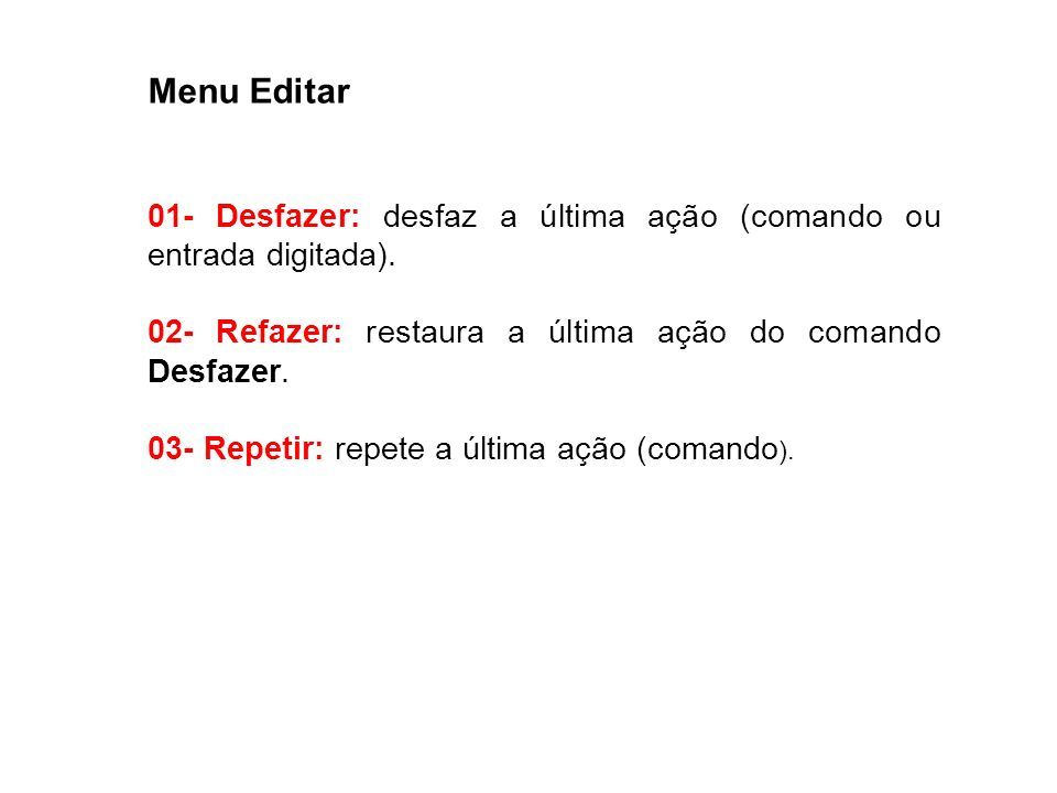 Menu Editar 01- Desfazer: desfaz a última ação (comando ou entrada digitada). 02- Refazer: restaura a última ação do comando Desfazer. 03- Repetir: re