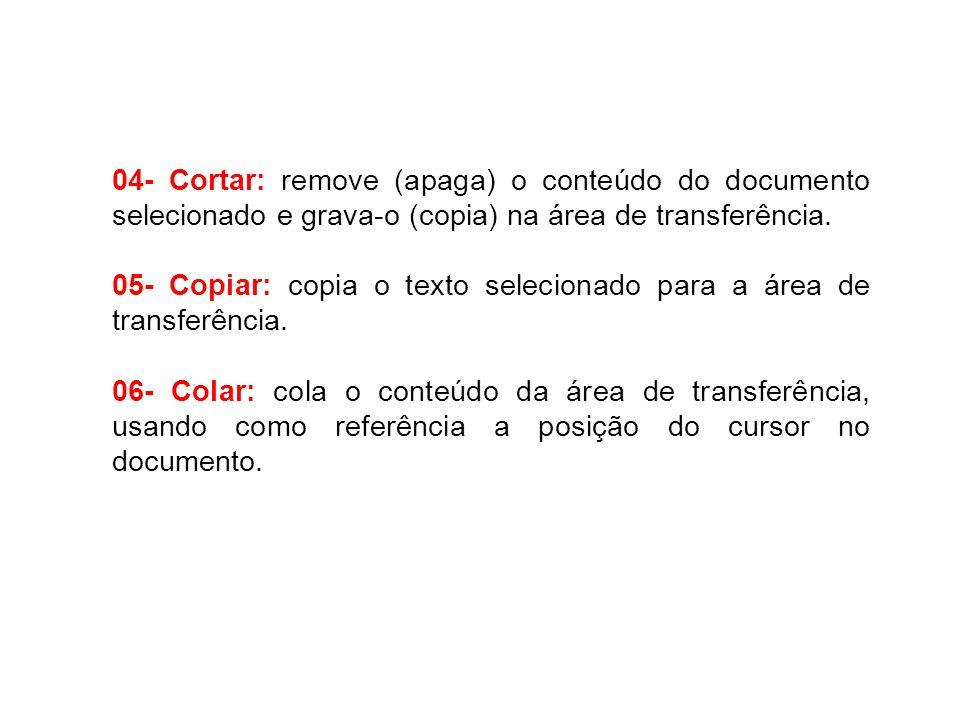 04- Cortar: remove (apaga) o conteúdo do documento selecionado e grava-o (copia) na área de transferência. 05- Copiar: copia o texto selecionado para