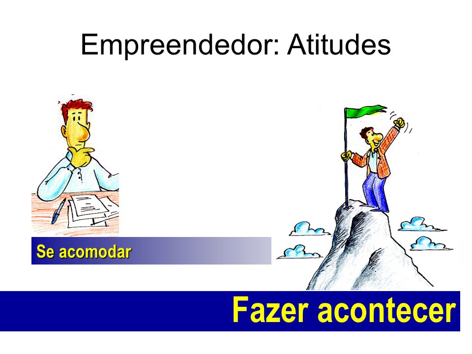 Empreendedor: Atitudes Se acomodar Fazer acontecer