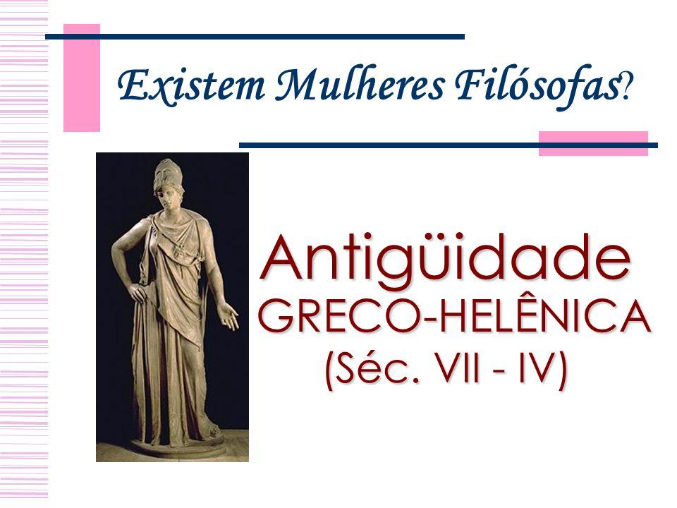 Existem Mulheres Filósofas ? Antigüidade GRECO-HELÊNICA GRECO-HELÊNICA (Séc. VII - IV)