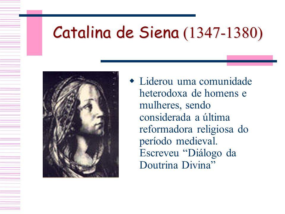Catalina de Siena (1347-1380) Liderou uma comunidade heterodoxa de homens e mulheres, sendo considerada a última reformadora religiosa do período medieval.