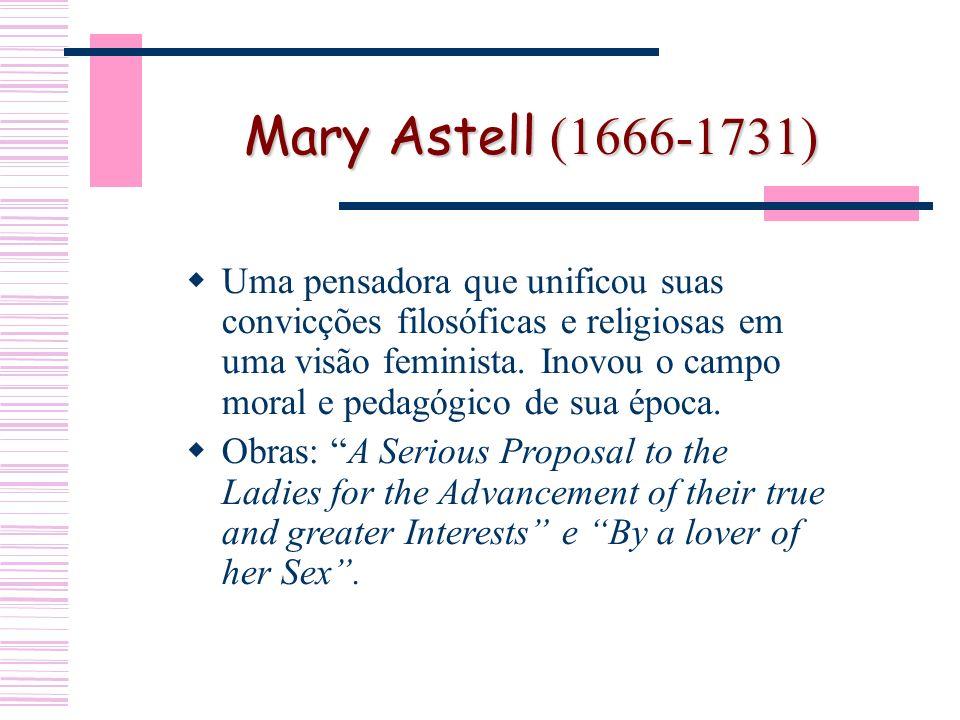 Mary Astell (1666-1731) Uma pensadora que unificou suas convicções filosóficas e religiosas em uma visão feminista.