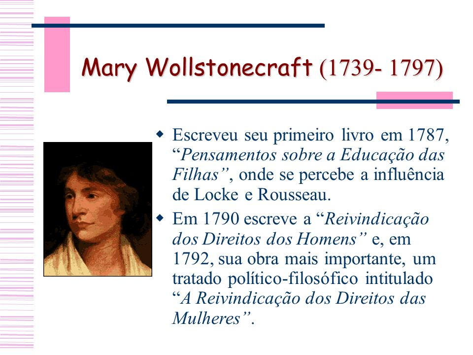 Mary Wollstonecraft (1739- 1797) Escreveu seu primeiro livro em 1787,Pensamentos sobre a Educação das Filhas, onde se percebe a influência de Locke e Rousseau.