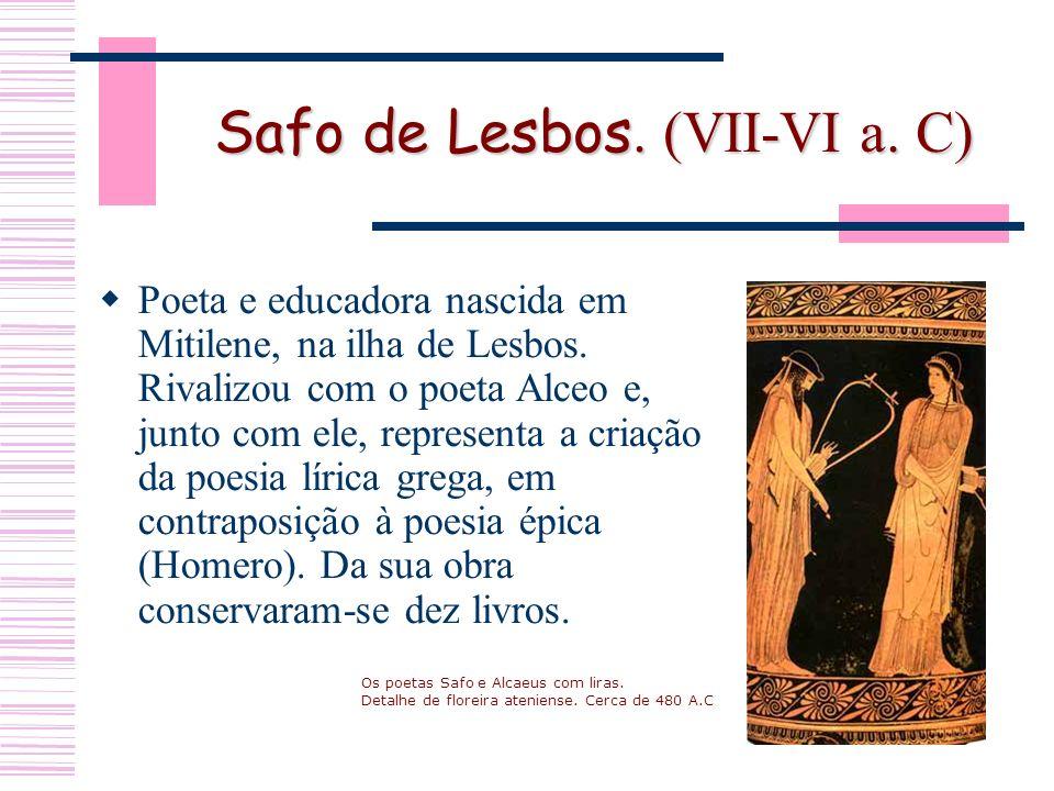 Safo de Lesbos. (VII-VI a. C) Poeta e educadora nascida em Mitilene, na ilha de Lesbos.
