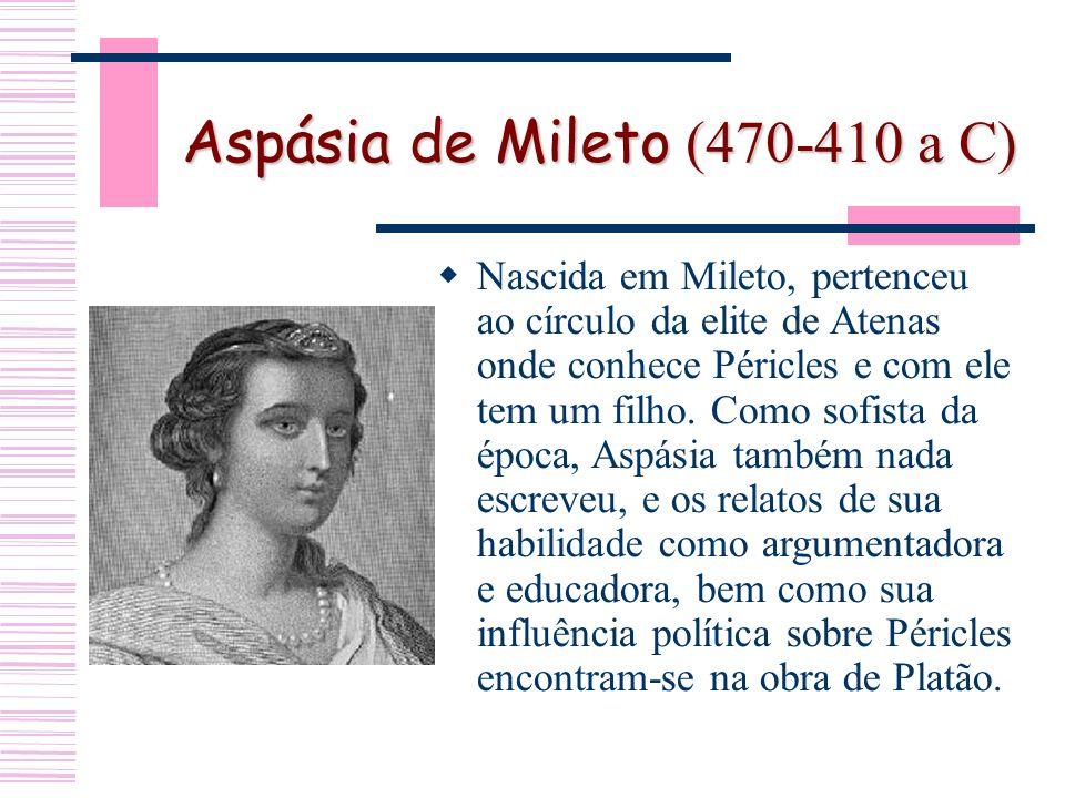 Aspásia de Mileto (470-410 a C) Nascida em Mileto, pertenceu ao círculo da elite de Atenas onde conhece Péricles e com ele tem um filho.