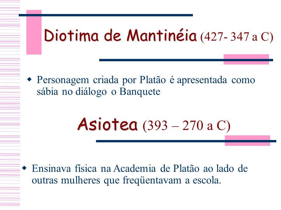 Diotima de Mantinéia (427- 347 a C) Personagem criada por Platão é apresentada como sábia no diálogo o Banquete Asiotea ( 393 – 270 a C) Ensinava física na Academia de Platão ao lado de outras mulheres que freqüentavam a escola.